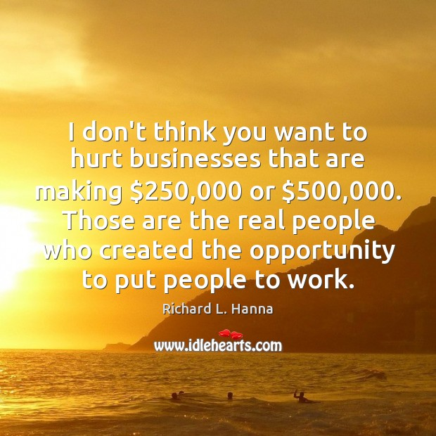I don't think you want to hurt businesses that are making $250,000 or $500,000. Image