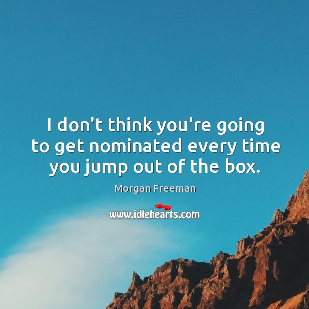 I don't think you're going to get nominated every time you jump out of the box. Image