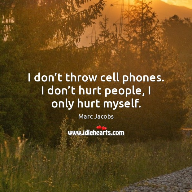 I don't throw cell phones. I don't hurt people, I only hurt myself. Marc Jacobs Picture Quote