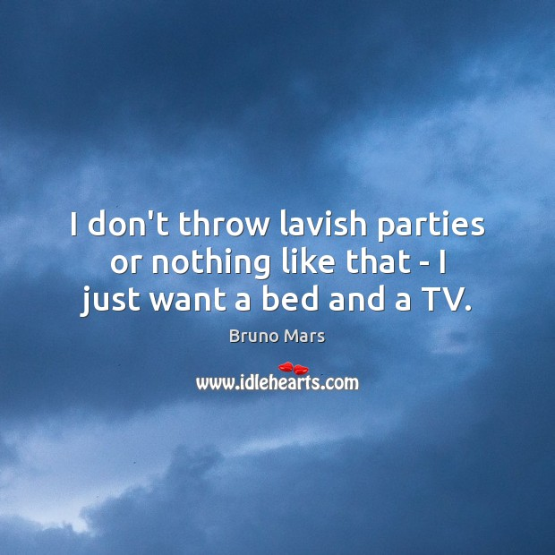 I don't throw lavish parties or nothing like that – I just want a bed and a TV. Bruno Mars Picture Quote