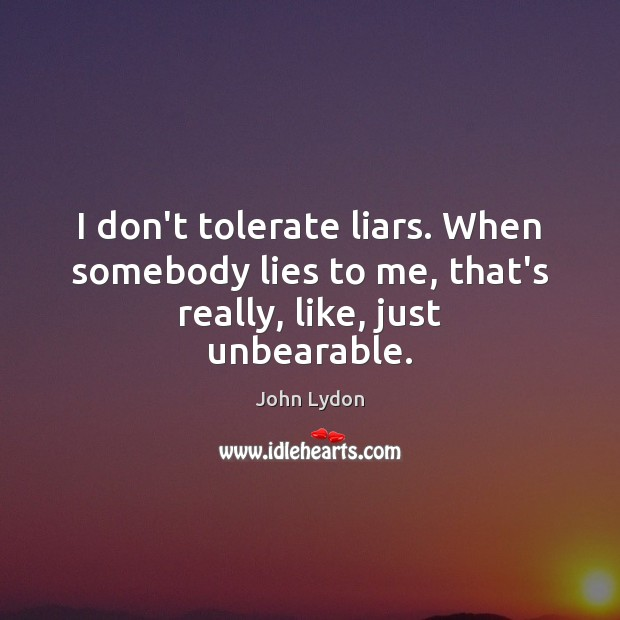 I don't tolerate liars. When somebody lies to me, that's really, like, just unbearable. John Lydon Picture Quote