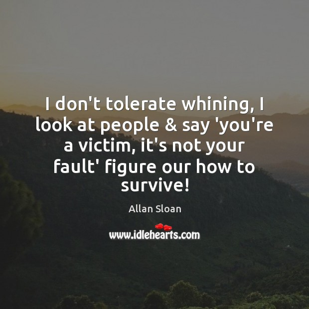 Image, I don't tolerate whining, I look at people & say 'you're a victim,