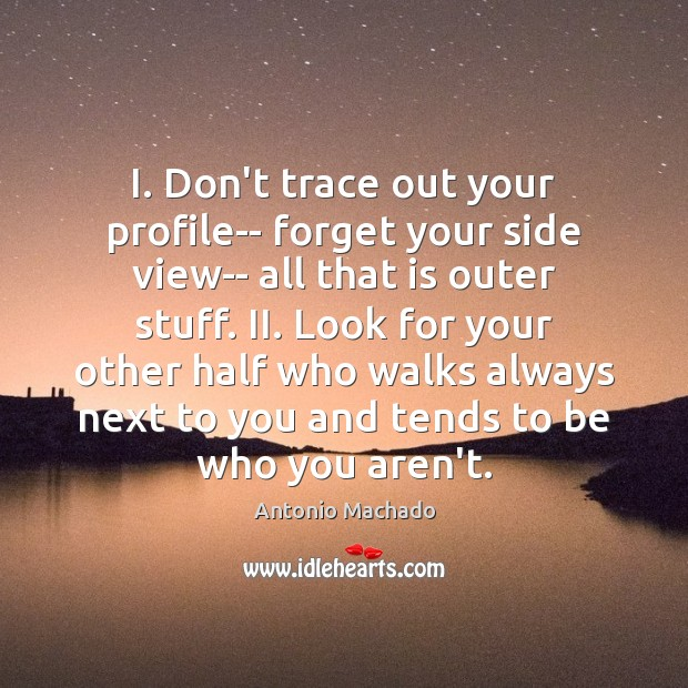 I. Don't trace out your profile– forget your side view– all that Antonio Machado Picture Quote