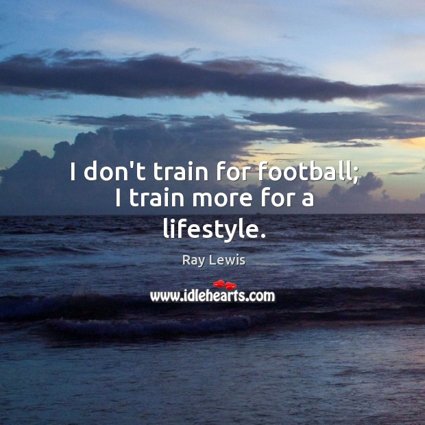 I don't train for football; I train more for a lifestyle. Image