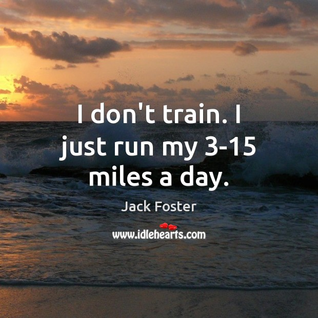 Image, I don't train. I just run my 3-15 miles a day.