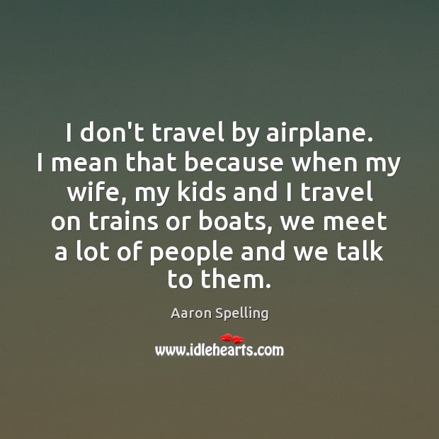 I don't travel by airplane. I mean that because when my wife, Image