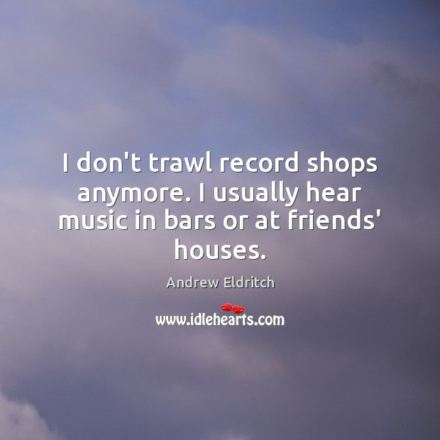 Image, I don't trawl record shops anymore. I usually hear music in bars or at friends' houses.