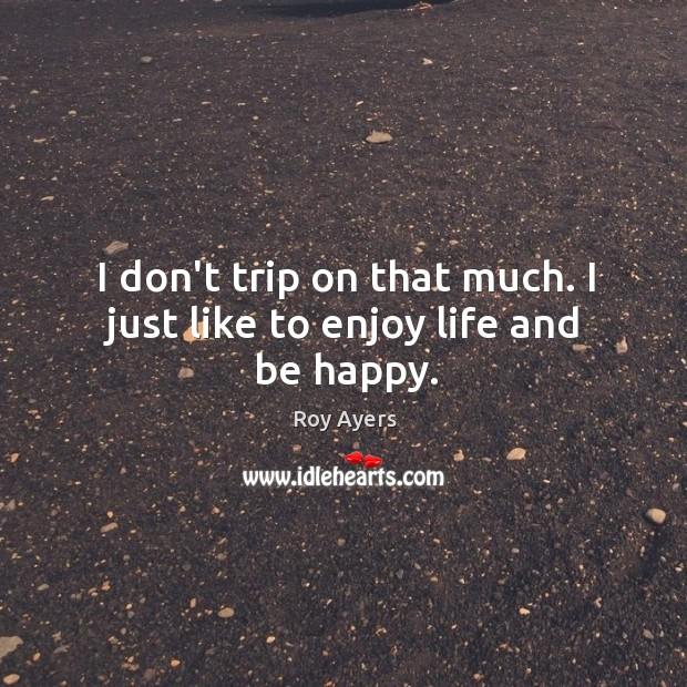 Image, I don't trip on that much. I just like to enjoy life and be happy.