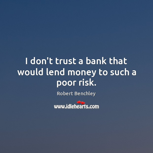 I don't trust a bank that would lend money to such a poor risk. Don't Trust Quotes Image