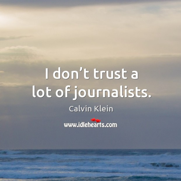 Image, I don't trust a lot of journalists.