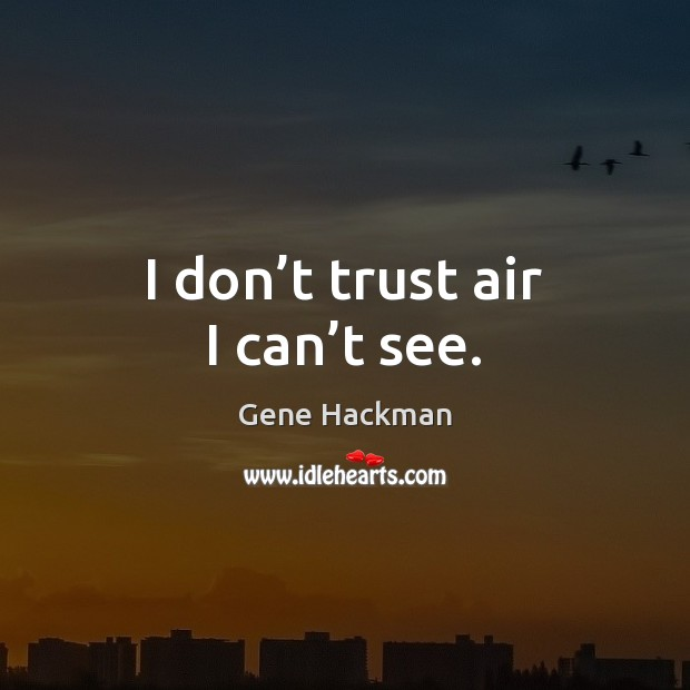 I don't trust air I can't see. Don't Trust Quotes Image