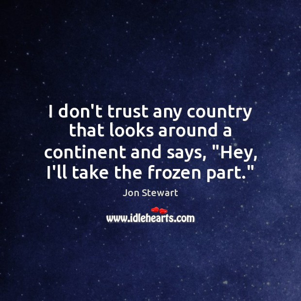 """Image, I don't trust any country that looks around a continent and says, """""""