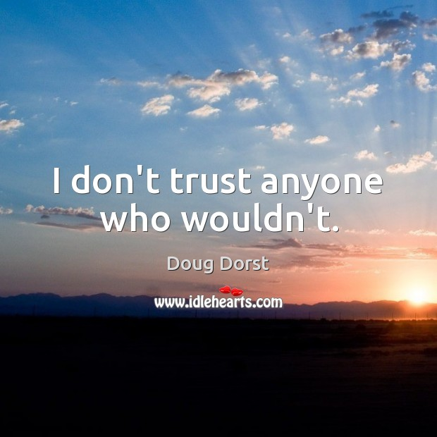 I don't trust anyone who wouldn't. Don't Trust Quotes Image