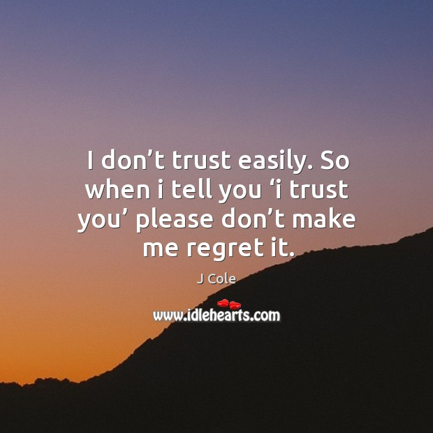 I don't trust easily. So when I tell you 'i trust you' please don't make me regret it. Image