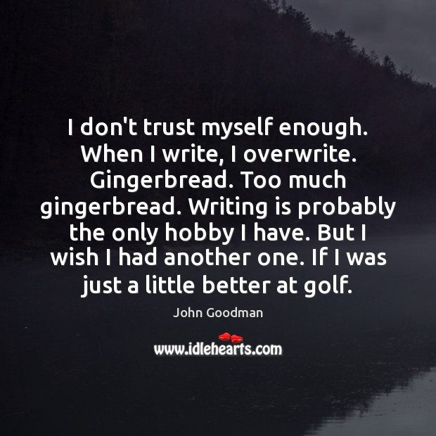 I don't trust myself enough. When I write, I overwrite. Gingerbread. Too John Goodman Picture Quote