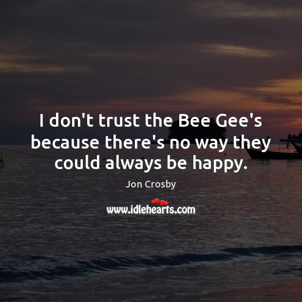Image, I don't trust the Bee Gee's because there's no way they could always be happy.