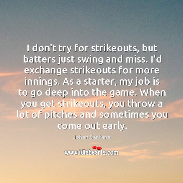 I don't try for strikeouts, but batters just swing and miss. I'd Johan Santana Picture Quote