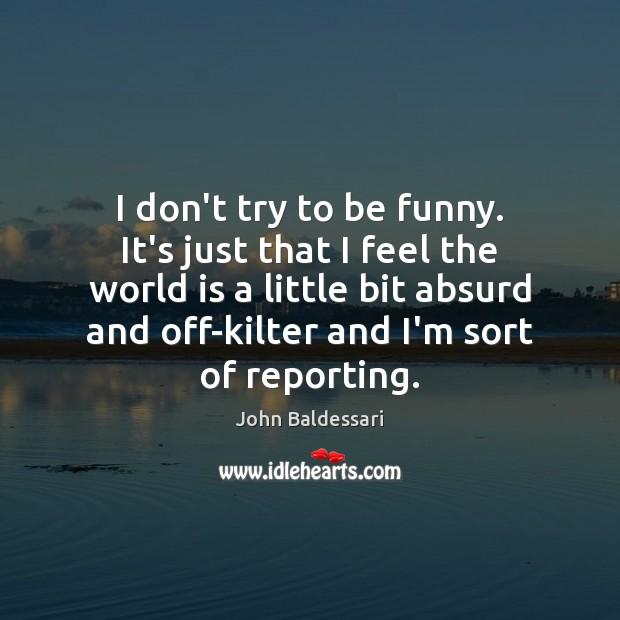 I don't try to be funny. It's just that I feel the John Baldessari Picture Quote