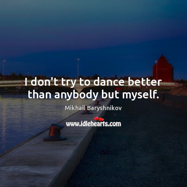 Image, I don't try to dance better than anybody but myself.