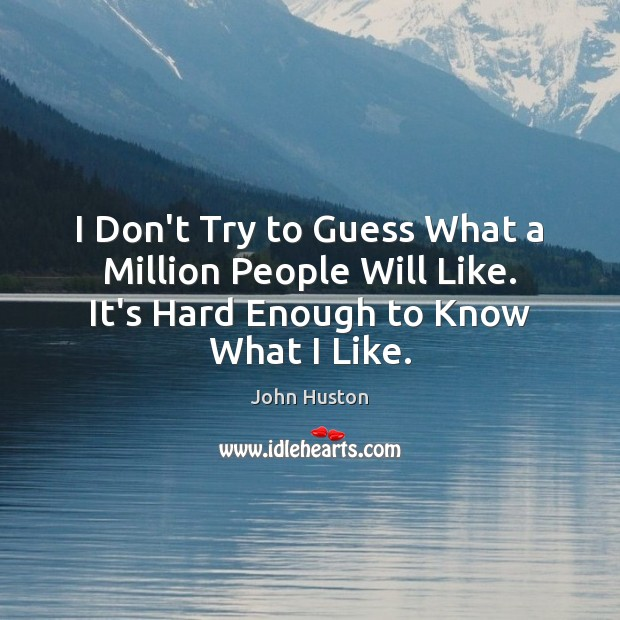 I Don't Try to Guess What a Million People Will Like. It's John Huston Picture Quote