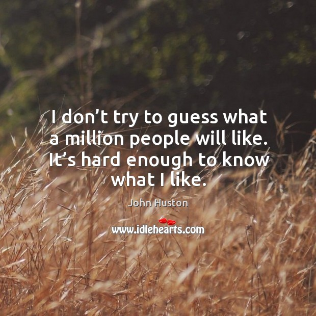 I don't try to guess what a million people will like. It's hard enough to know what I like. John Huston Picture Quote
