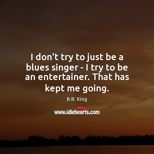 I don't try to just be a blues singer – I try B.B. King Picture Quote