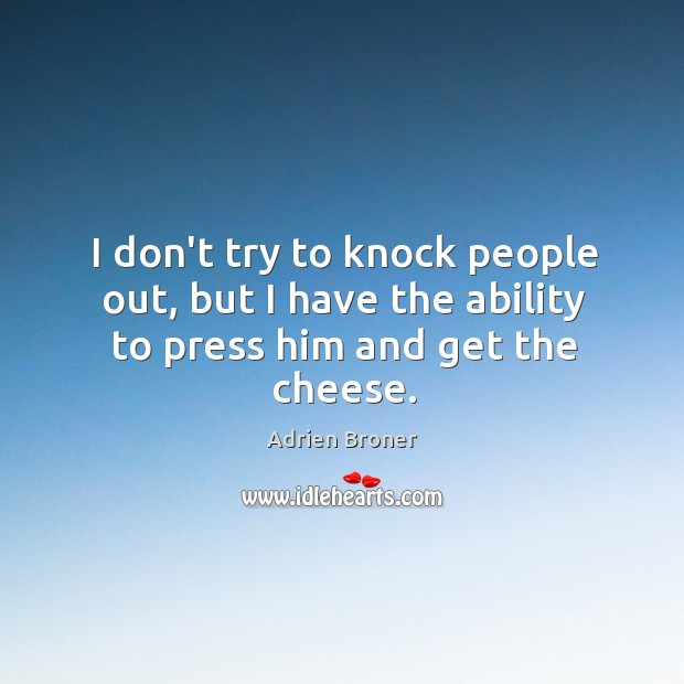 I don't try to knock people out, but I have the ability to press him and get the cheese. Image