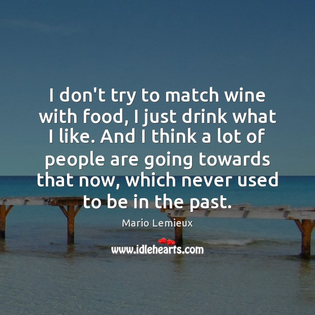 I don't try to match wine with food, I just drink what Mario Lemieux Picture Quote