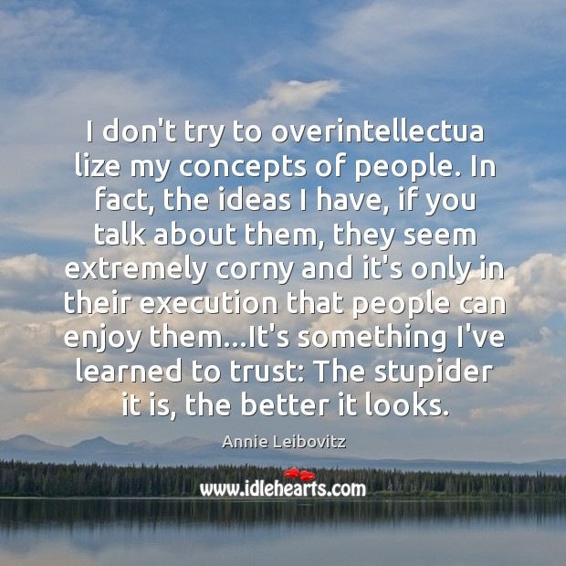 I don't try to overintellectua lize my concepts of people. In fact, Annie Leibovitz Picture Quote