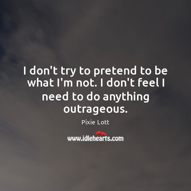 I don't try to pretend to be what I'm not. I don't feel I need to do anything outrageous. Pixie Lott Picture Quote