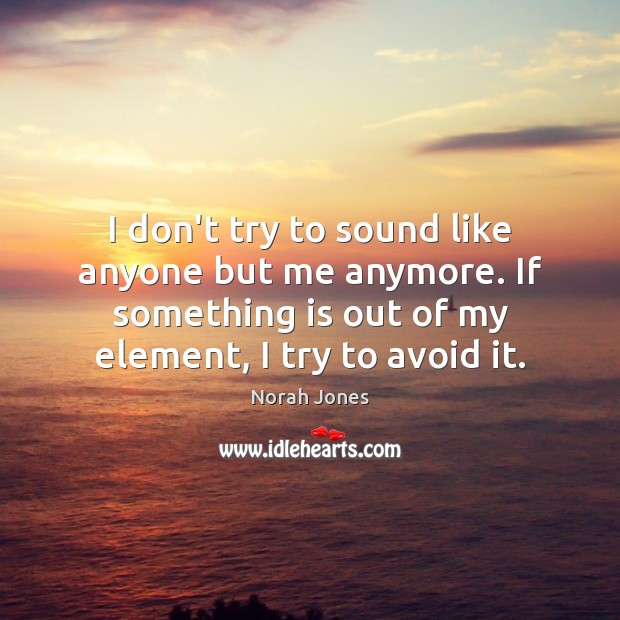 I don't try to sound like anyone but me anymore. If something Norah Jones Picture Quote