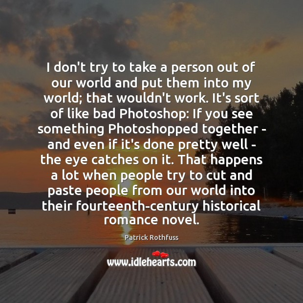 I don't try to take a person out of our world and Patrick Rothfuss Picture Quote