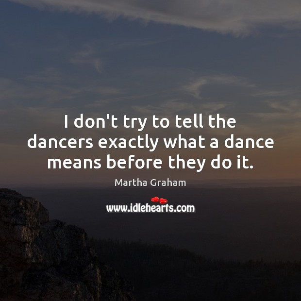 I don't try to tell the dancers exactly what a dance means before they do it. Martha Graham Picture Quote