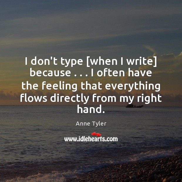 I don't type [when I write] because . . . I often have the feeling Anne Tyler Picture Quote