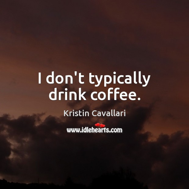 I don't typically drink coffee. Coffee Quotes Image