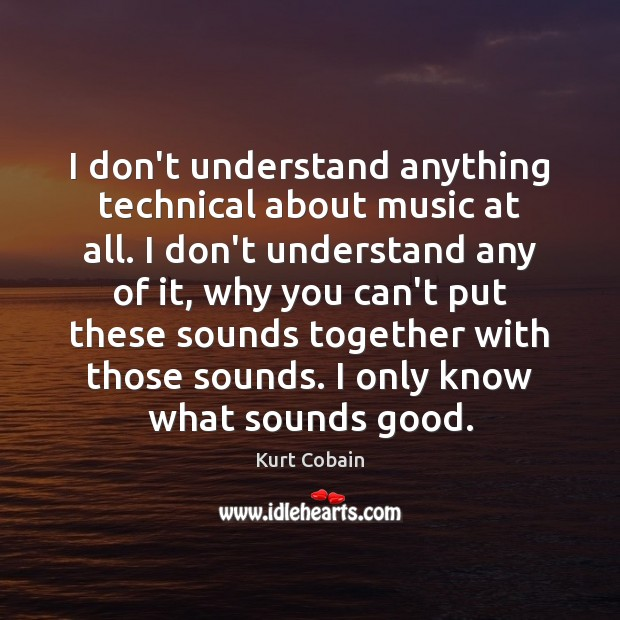 I don't understand anything technical about music at all. I don't understand Kurt Cobain Picture Quote