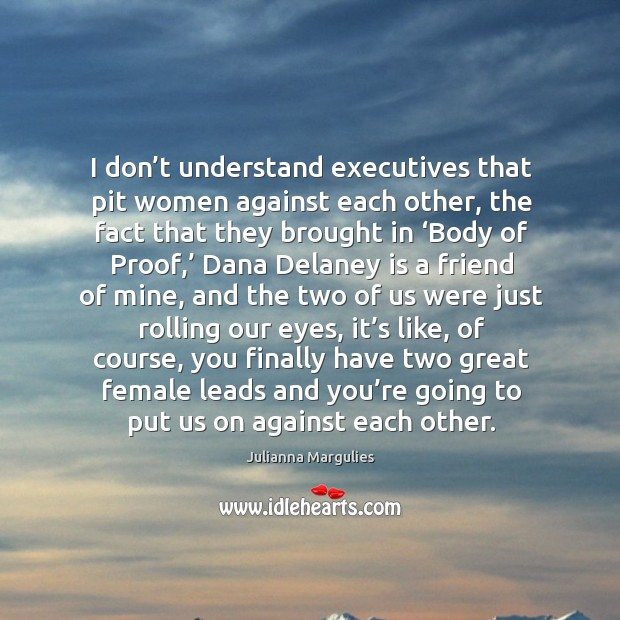 I don't understand executives that pit women against each other, the fact that they brought Julianna Margulies Picture Quote