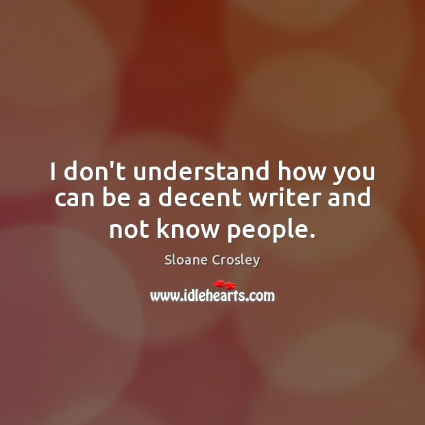 I don't understand how you can be a decent writer and not know people. Image