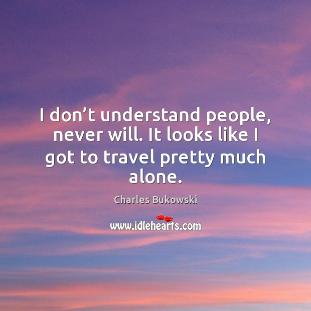 I don't understand people, never will. It looks like I got to travel pretty much alone. Image