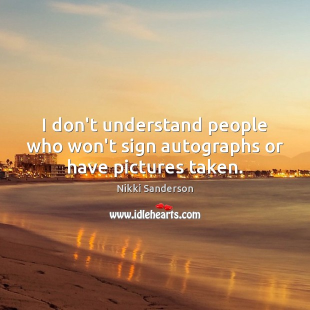 I don't understand people who won't sign autographs or have pictures taken. Image