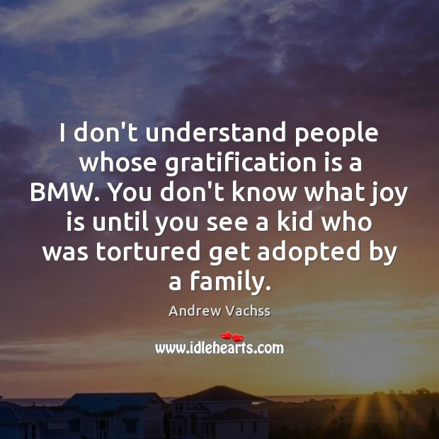 I don't understand people whose gratification is a BMW. You don't know Image