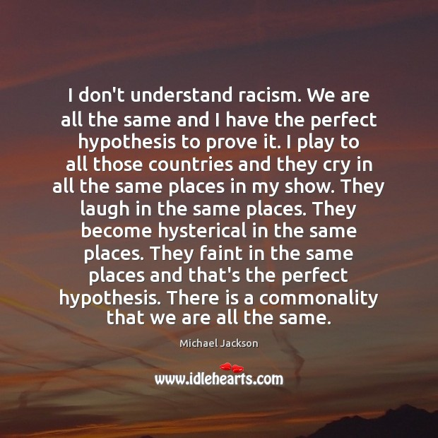 I don't understand racism. We are all the same and I have Michael Jackson Picture Quote