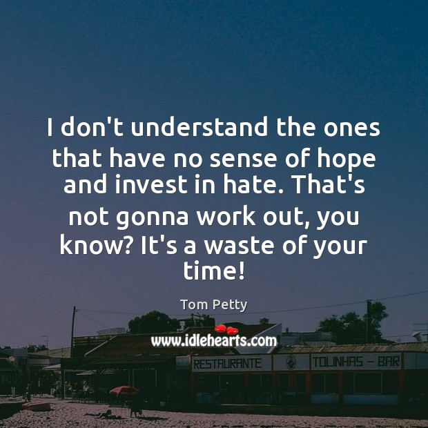 I don't understand the ones that have no sense of hope and Tom Petty Picture Quote