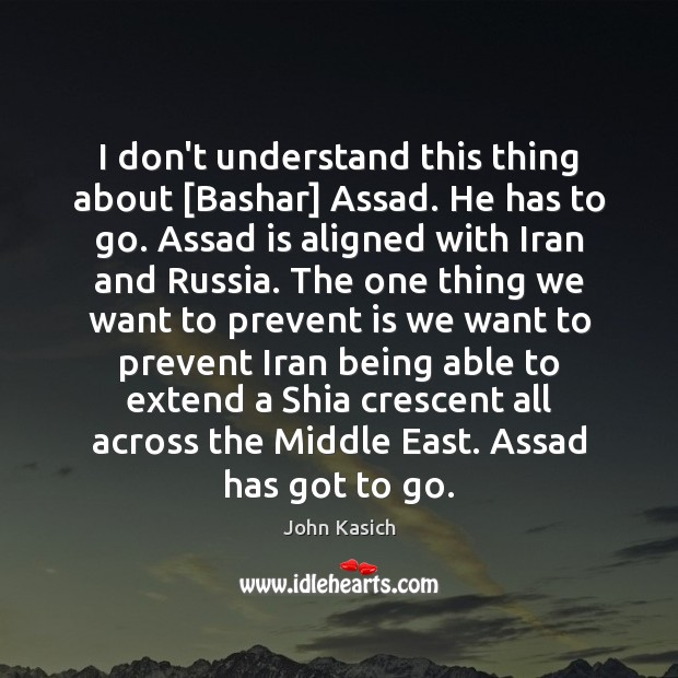 I don't understand this thing about [Bashar] Assad. He has to go. John Kasich Picture Quote