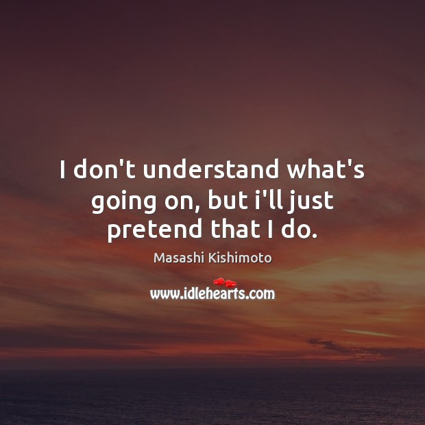 I don't understand what's going on, but i'll just pretend that I do. Masashi Kishimoto Picture Quote