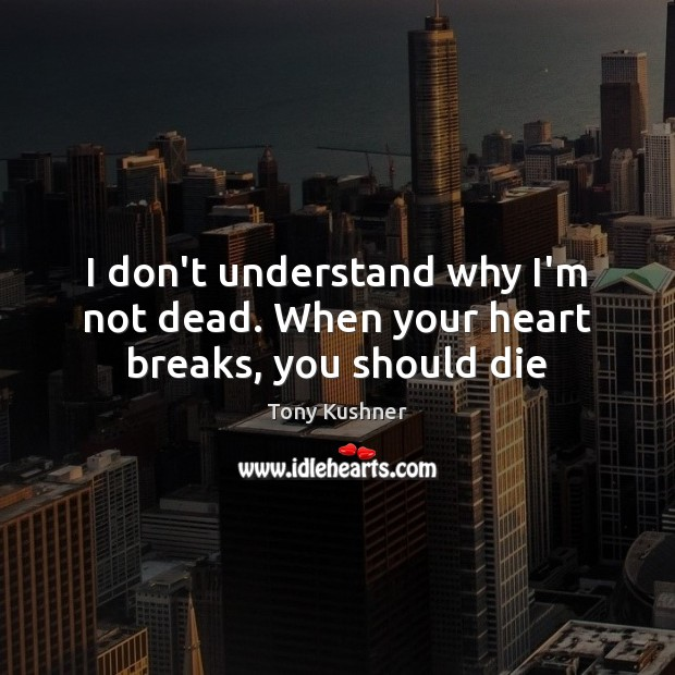 Image, I don't understand why I'm not dead. When your heart breaks, you should die