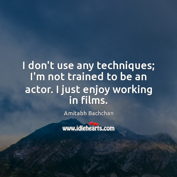 I don't use any techniques; I'm not trained to be an actor. I just enjoy working in films. Image
