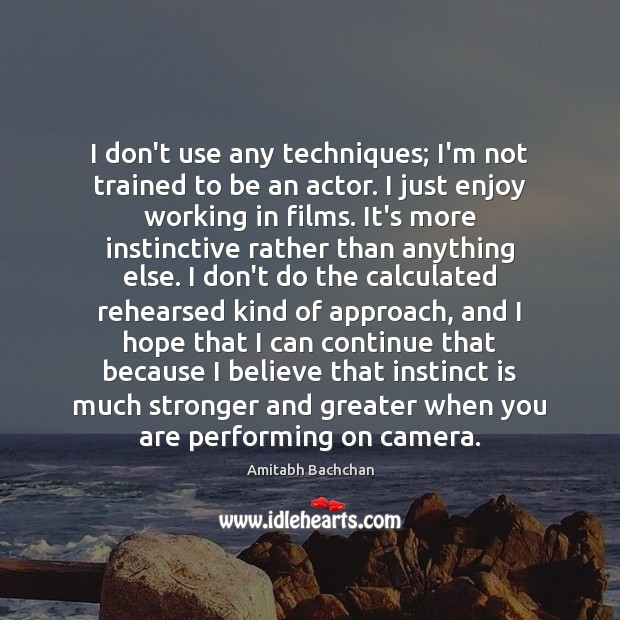 I don't use any techniques; I'm not trained to be an actor. Image