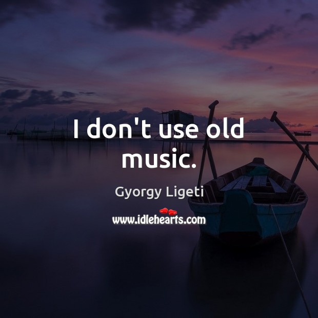 I don't use old music. Gyorgy Ligeti Picture Quote