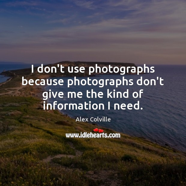 Image, I don't use photographs because photographs don't give me the kind of information I need.